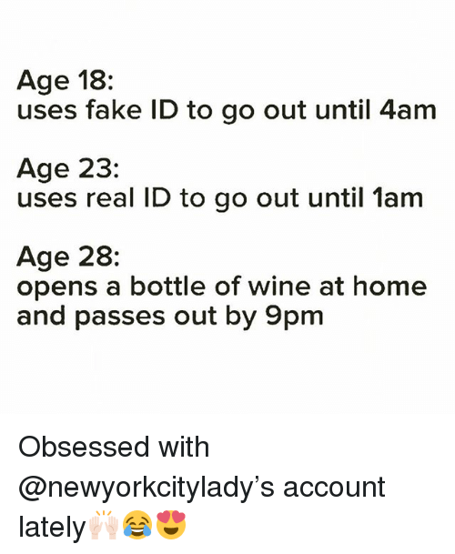 Fake, Funny, and Wine: Age 18:  uses fake ID to go out until 4am  Age 23:  uses real ID to go out until 1am  Age 28:  opens a bottle of wine at home  and passes out by 9pm Obsessed with @newyorkcitylady's account lately🙌🏻😂😍