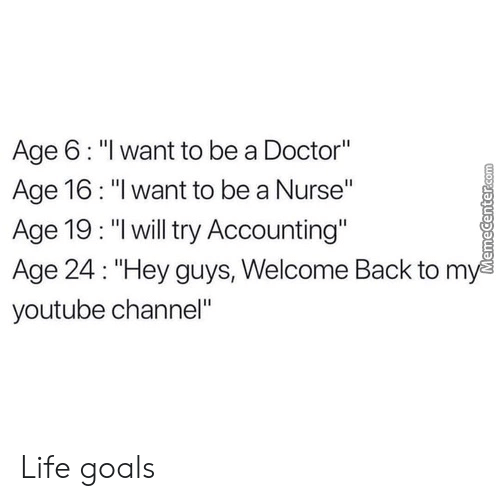 """youtube channel: Age 6: """"l want to be a Doctor""""  Age 16: """"I want to be a Nurse""""  Age 19: """"lwill try Accounting""""  Age 24: """"Hey guys, Welcome Back to m  youtube channel"""" Life goals"""