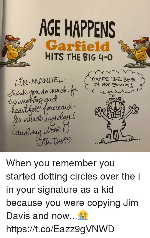 Memes, Circles, and Garfield: AGE HAPPENS  Garfield  HITS THE BIG 4-0  LIN-MANLEL When you remember you started dotting circles over the i in your signature as a kid because you were copying Jim Davis and now...😭 https://t.co/Eazz9gVNWD