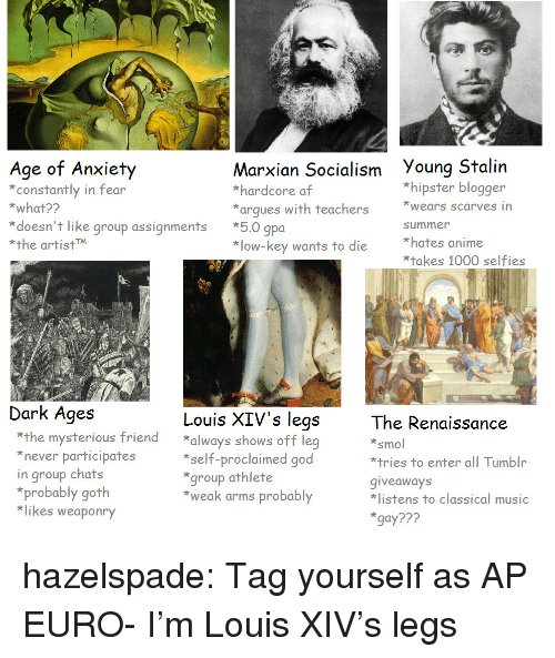 Blogger: Age of Arxity  constantly in fear  *what??  Marxian Socialism Young Stalin  *hardcore af  *arques with teachers ears scarves in  *hipster blogger  *doesn't like group assignments *5.0 gpoa  *the artistM  summer  *hates anime  *takes 1000 selfies  *low-key wants to die  Dark Ages  Louis XIV's legs  The Renaissance  smol  *tries to enter all Tumblr  giveaways  listens to classical music  gay???  *the mysterious friend always shows off leg  never participates  in group chats  *self-proclaimed good  group athlete  *weak arms probably  *probably goth  *likes weaponry hazelspade:  Tag yourself as AP EURO- I'm Louis XIV's legs