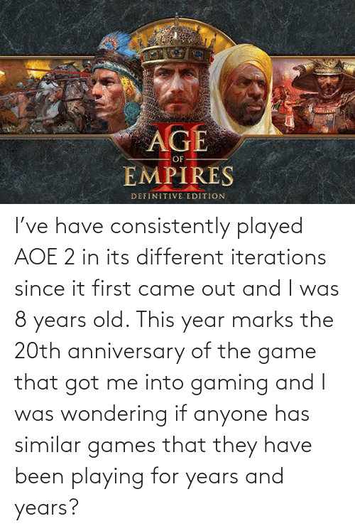 aoe 2: AGE  OF  EMPIRES  DEFINITIVE EDITION I've have consistently played AOE 2 in its different iterations since it first came out and I was 8 years old. This year marks the 20th anniversary of the game that got me into gaming and I was wondering if anyone has similar games that they have been playing for years and years?