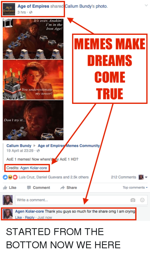 meme: Age of Empires  shared  Callum Bundy's photo  3 hrs.  It's over Anakin!  I'm in the  Iron Age!  MEMES MAKE  DREAMS  COME  TRUE  You underestimate  my tower  Don r try it...  Callum Bundy  Age of Empire  emes Community  19 April at 23:29  AoE 1 memes! Now where'  AoE 1 HD?  Credits: Agen Kolar-core  212 Comments  A  O Luis Cruz, Daniel Guevara and 2.5k others  Like Comment  Share  Top comments  Write a comment...  Agen Kolar-core Thank you guys so much for the share omg lam crying  Like Re  Just now STARTED FROM THE BOTTOM  NOW WE HERE