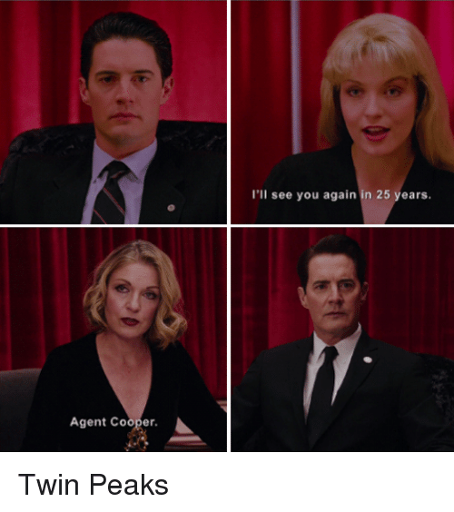 Coopers: Agent Cooper  I'll see you again in 25 years. Twin Peaks