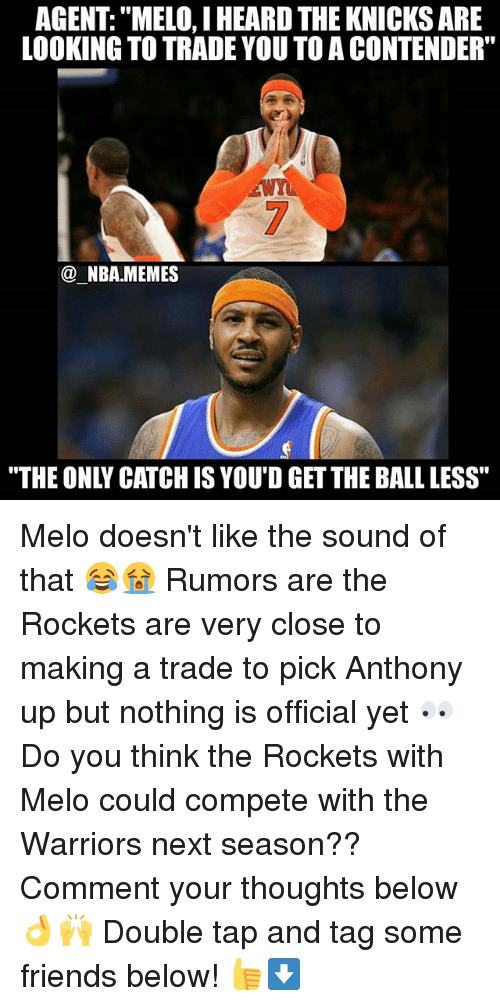 """Friends, New York Knicks, and Memes: AGENT: """"MELO, I HEARD THE KNICKS ARE  LOOKING TO TRADE YOU TOA CONTENDER""""  @ NBA.MEMES  """"THE ONLY CATCH IS YOU'D GET THE BALL LESS"""" Melo doesn't like the sound of that 😂😭 Rumors are the Rockets are very close to making a trade to pick Anthony up but nothing is official yet 👀 Do you think the Rockets with Melo could compete with the Warriors next season?? Comment your thoughts below 👌🙌 Double tap and tag some friends below! 👍⬇"""