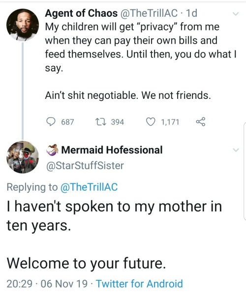 "agent: Agent of Chaos@TheTrillAC 1d  My children will get ""privacy"" from me  when they can pay their own bills and  feed themselves. Until then, you do what I  say.  Ain't shit negotiable. We not friends.  t394  687  1,171  Mermaid Hofessional  @StarStuffSister  Replying to @TheTrillAC  I haven't spoken to my mother in  ten years  Welcome to your future.  20:29 06 Nov 19 Twitter for Android"