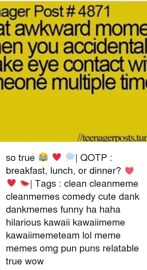 Memes, 🤖, and Eye: ager Post #4871  at awkward mome  en you accidental  ake eye contact wi  eoné multiple tim  teenagerposts.tur so true 😂 ♥ 💭| QOTP : breakfast, lunch, or dinner? 💓 ♥ 🍉| Tags : clean cleanmeme cleanmemes comedy cute dank dankmemes funny ha haha hilarious kawaii kawaiimeme kawaiimemeteam lol meme memes omg pun puns relatable true wow