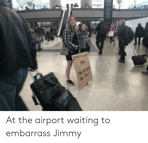 jimmy: aggage  Claim  Baggage  Claim  10-19  United  Air Canada  Allegiant  American  Denver Air  Connection  JetBlue  Sun Country  WestJet  Terminal West  1wetin uta  JIMAY Hts your  Buby  you CON igure  Me frer At the airport waiting to embarrass Jimmy