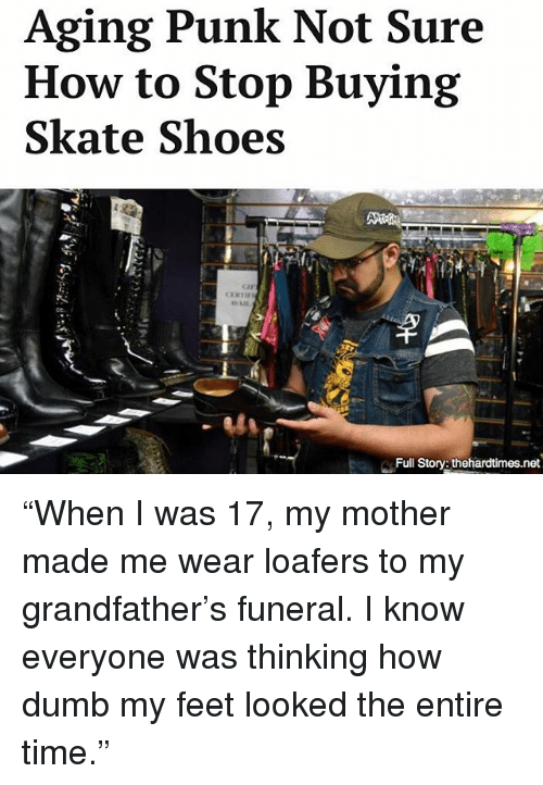 "Punked: Aging Punk Not Sure  How to Stop Buying  Skate Shoes  e.r  sla  Full Story: thehardtimes.net ""When I was 17, my mother made me wear loafers to my grandfather's funeral. I know everyone was thinking how dumb my feet looked the entire time."""