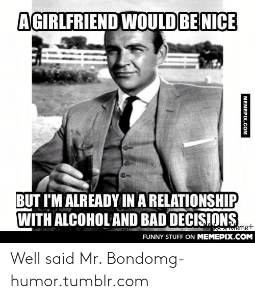 Alcohol And Bad Decisions: AGIRLFRIEND WOULD BE NICE  BUT I'M ALREADY IN A RELATIONSHIP  WITH ALCOHOL AND BAD DECISIONS  vemet  FUNNY STUFF ON MEMEPIX.COM  МЕМЕРIХ.сOм Well said Mr. Bondomg-humor.tumblr.com