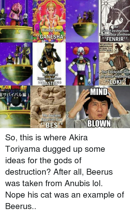 egyptian god: AGON  Hindu God  iTGANESHAH  The Ancient  Egyptian Goddess  00  BASTET  The Ancient  Egyptian God  The  God of Destruction  n the Norse pantheor  ''FENRIR''  The Trickster God  of norse mytholog  MIND  BLOWN So, this is where Akira Toriyama dugged up some ideas for the gods of destruction? After all, Beerus was taken from Anubis lol. Nope his cat was an example of Beerus..