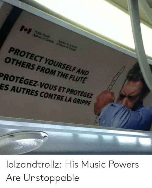 flute: Agonce de e  Apency of Canade piea C  PROTECT YOURSELF AND  OTHERS FROM THE FLUTE  PROTÉGEZ-VOUS ET PROTÉGEZ  ES AUTRES CONTRE LA GRIPPE lolzandtrollz:  His Music Powers Are Unstoppable
