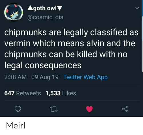 legally: Agoth owl  @cosmic_dia  chipmunks are legally classified as  vermin which means alvin and the  chipmunks can be killed with no  legal consequences  2:38 AM 09 Aug 19 Twitter Web App  647 Retweets 1,533 Likes Meirl