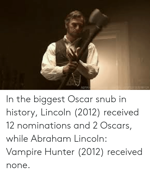 Abraham Lincoln, Oscars, and Abraham: AGR In the biggest Oscar snub in history, Lincoln (2012) received 12 nominations and 2 Oscars, while Abraham Lincoln: Vampire Hunter (2012) received none.