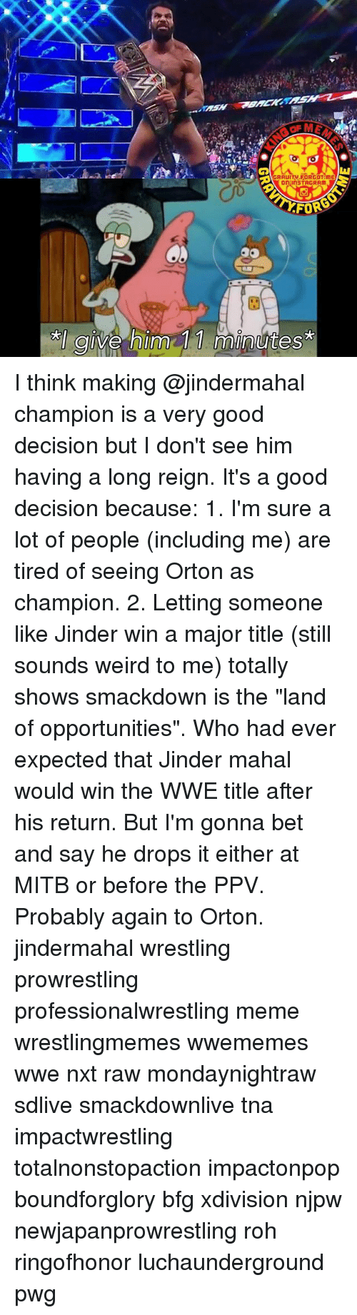 """tna: AGRAUITM FORGOT ME  on InSTAGRAM  FOR  Ive Inn  mint I think making @jindermahal champion is a very good decision but I don't see him having a long reign. It's a good decision because: 1. I'm sure a lot of people (including me) are tired of seeing Orton as champion. 2. Letting someone like Jinder win a major title (still sounds weird to me) totally shows smackdown is the """"land of opportunities"""". Who had ever expected that Jinder mahal would win the WWE title after his return. But I'm gonna bet and say he drops it either at MITB or before the PPV. Probably again to Orton. jindermahal wrestling prowrestling professionalwrestling meme wrestlingmemes wwememes wwe nxt raw mondaynightraw sdlive smackdownlive tna impactwrestling totalnonstopaction impactonpop boundforglory bfg xdivision njpw newjapanprowrestling roh ringofhonor luchaunderground pwg"""