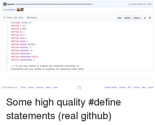 bytes: agubelu  4c31285 on Dec 21, 2018  2 contributors  17 lines (15 sloc)  366 Bytes  Raw Blame History  1 #include<stdio.h>  #define r int  3 #definee main  4 #define ee (  #define eee )  6 #define eeee{  7  8 #define eeeeee putchar  9 #define eeeeeee 'r'  #define eeeee }  10 #define eeeeeeeee'  11 #define eeeeeeeee;  12 #define eeeeeeeeee while  13 #define eeeeeeeeeee!  15  r e ee eee eeee eeeeee ee eeeeeee eee eeeeeeeee eeeeeeeeee ee  16 eeeeeeeeeee eee eeee eeeeee ee eeeeeeee eee eeeeeeeee eeeee eeeee  2019 GitHub, Inc. Terms Privacy Security Status Help  Contact GitHub Pricing API TrainingBlog About Some high quality #define statements (real github)