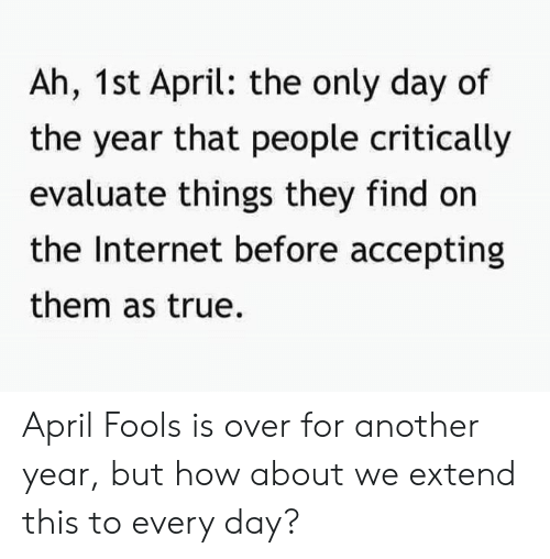 evaluate: Ah, 1st April: the only day of  the year that people critically  evaluate things they find on  the Internet before accepting  them as true. April Fools is over for another year, but how about we extend this to every day?