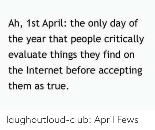 evaluate: Ah, 1st April: the only day of  the year that people critically  evaluate things they find on  the Internet before accepting  them as true. laughoutloud-club:  April Fews