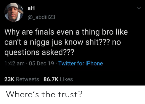 Finals: aH  @_abdiii23  Why are finals even a thing bro like  can't a nigga jus know shit??? no  questions asked???  1:42 am · 05 Dec 19 · Twitter for iPhone  23K Retweets 86.7K Likes Where's the trust?