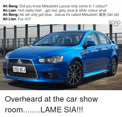 Fuxed: Ah Beng: Did you know Mitsubishi Lancer only come in 1 colour?  Ah Lian: Huh really meh...got red..grey..blue & other colour what  Ah Beng: No lah only got blue...becus its called Mitsubishi (lan se)  Ah Lian: Fux ni!!!  VON Overheard at the car show room........LAME SIA!!!