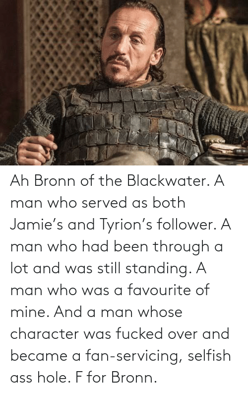 Been Through A Lot: Ah Bronn of the Blackwater. A man who served as both Jamie's and Tyrion's follower. A man who had been through a lot and was still standing. A man who was a favourite of mine. And a man whose character was fucked over and became a fan-servicing, selfish ass hole. F for Bronn.