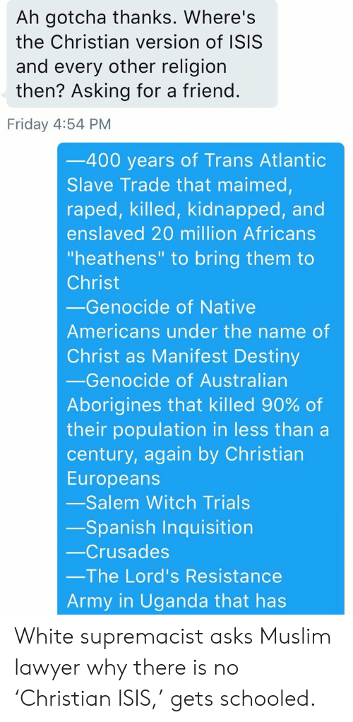 """crusades: Ah gotcha thanks. Where's  the Christian version of ISIS  and every other religion  then? Asking for a friend.  Friday 4:54 PM  -400 years of Trans Atlantic  Slave Trade that maimed,  raped, killed, kidnapped, and  enslaved 20 million Africans  """"heathens"""" to bring them to  Christ  Genocide of Native  Americans under the name of  Christ as Manifest Destiny  -Genocide of Australian  Aborigines that killed 90% of  their population in less than a  century, again by Christian  Europeans  -Salem Witch Trials  -Spanish Inquisition  -Crusades  The Lord's Resistance  Army in Uganda that has White supremacist asks Muslim lawyer why there is no 'Christian ISIS,' gets schooled."""