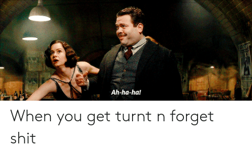 get turnt: Ah-ha-ha! When you get turnt n forget shit