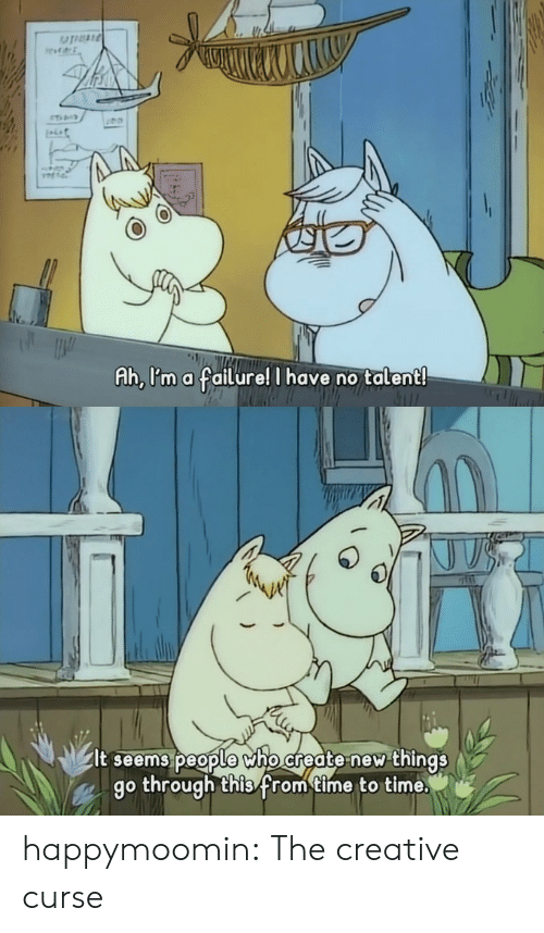 no talent: Ah, l'm a failure! I have no talent   It seems beople Who create new things  go through thisfrom time to time. happymoomin: The creative curse