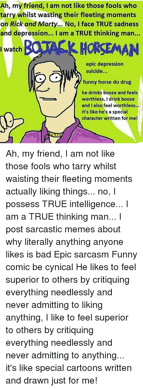 sarcastic memes: Ah, my friend, I am not like those fools who  tarry whilst wasting their fleeting moments  on Rick and Morty... No, I face TRUE sadness  and depression... I am a TRUE thinking man...  HORSEMAN  I watch  epic depression  suicide...  funny horse do drug  he drinks booze and feels  worthless, I drink booze  and I also feel worthless...  it's like he's a special  character written for me! Ah, my friend, I am not like those fools who tarry whilst waisting their fleeting moments actually liking things... no, I possess TRUE intelligence... I am a TRUE thinking man... I post sarcastic memes about why literally anything anyone likes is bad Epic sarcasm Funny comic be cynical He likes to feel superior to others by critiquing everything needlessly and never admitting to liking anything, I like to feel superior to others by critiquing everything needlessly and never admitting to anything... it's like special cartoons written and drawn just for me!