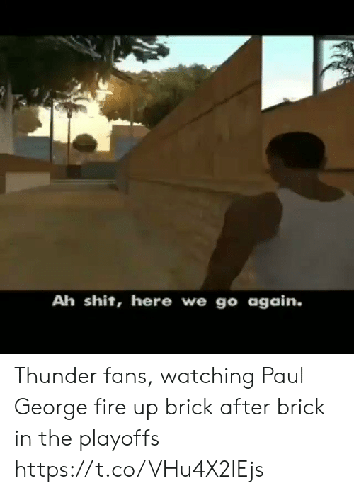 Paul George: Ah shit, here we go again. Thunder fans, watching Paul George fire up brick after brick in the playoffs  https://t.co/VHu4X2IEjs
