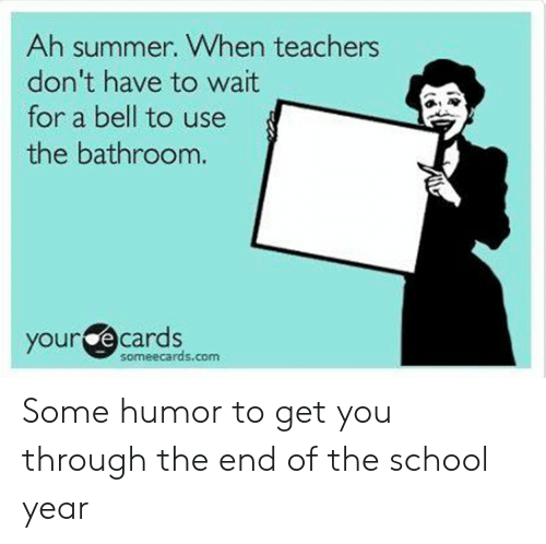 End Of School Year Meme: Ah summer. When teachers  don't have to wait  for a bell to use  the bathroom.  your e cards  someecards.com Some humor to get you through the end of the school year