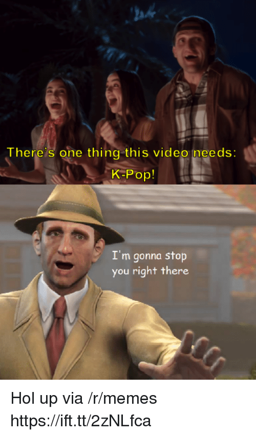 K-pop: ah  There's one thing this video needs:  K-Pop!  I'm gonna stop  you right there Hol up via /r/memes https://ift.tt/2zNLfca