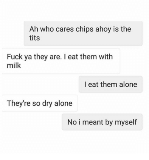 Being Alone, Funny, and Tits: Ah who cares chips ahoy is the  tits  Fuck ya they are. I eat them with  milk  I eat them alone  They're so dry alone  No i meant by myself