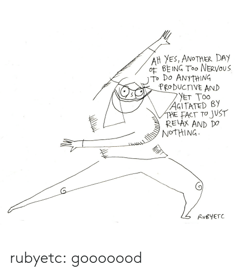 just relax: AH YES, ANoTHER DAY  O BEING Too NERVOuS  To Do ANYtHING  PRo DUCTIVE AND  AGITATED By  THE FACT TO JUST  RELAX AND DO  NOTHING  (9  RvBYETC rubyetc: gooooood