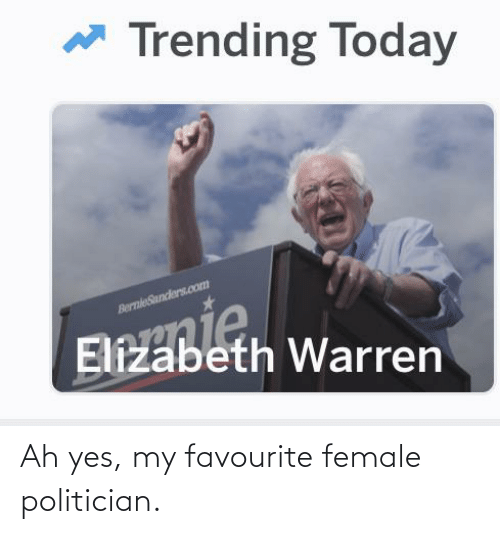 politician: Ah yes, my favourite female politician.
