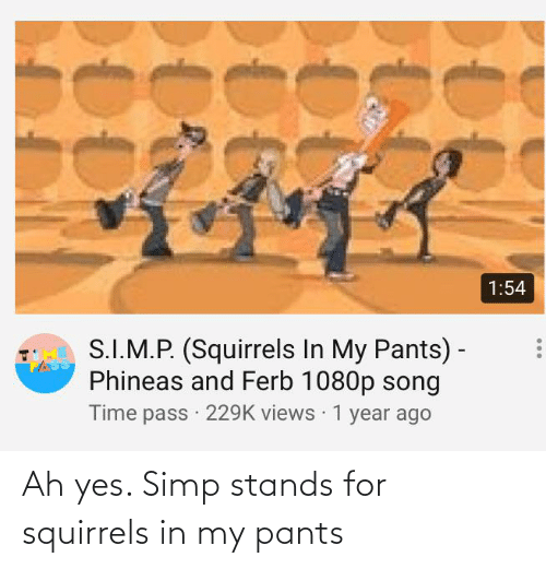 stands for: Ah yes. Simp stands for squirrels in my pants