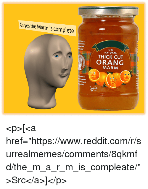 "Reddit, Yes, and Com: Ah yes the Marm is complete  0%  NATURAL  THICK CUT  ORANG  MARM <p>[<a href=""https://www.reddit.com/r/surrealmemes/comments/8qkmfd/the_m_a_r_m_is_compleate/"">Src</a>]</p>"
