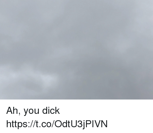 You Dick: Ah, you dick https://t.co/OdtU3jPIVN