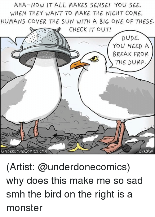 the dump: AHA-Now IT ALL MAKES SENSE! YOU SEE,  WHEN THEY WANT TO MAKE THE NIGHT COME,  HUMANS COVER THE SUN WITH A BIG ONE OF THESE.  CHECK IT OUT!  DUDE,  YOU NEED A  BREAK FROM  THE DUMP  UNDERDONECOMICS.COM (Artist: @underdonecomics) why does this make me so sad smh the bird on the right is a monster