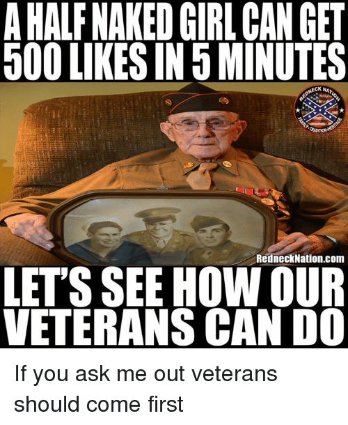 500 Likes: AHALF NAKED GIRL CAN GET  500 LIKES IN 5 MINUTES  NECK NA  TRADITION  RedneckNation.com  LETS SEE HOW OUR  VETERANS CAN D0 If you ask me out veterans should come first
