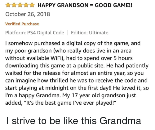 """good game: AHAPPY GRANDSON GOOD GAME!!  October 26, 2018  Verified Purchase  Platform: PS4 Digital Code Edition: Ultimate  I somehow purchased a digital copy of the game, and  my poor grandson (who really does live in an area  without available WiFi), had to spend over 5 hours  downloading this game at a public site. He had patiently  waited for the release for almost an entire year, so you  can imagine how thrilled he was to receive the code and  start playing at midnight on the first day!! He loved it, so  I'm a happy Grandma. My 17 year old grandson just  added, """"It's the best game l've ever played!"""" I strive to be like this Grandma"""