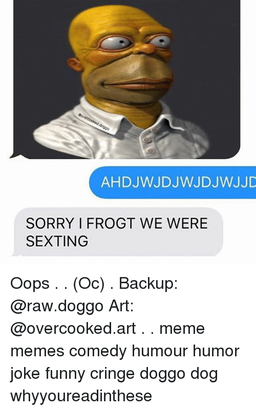 Funny, Meme, and Memes: AHDJWJDJWJDJWJJD  SORRY I FROGT WE WERE  SEXTING Oops . . (Oc) . Backup: @raw.doggo Art: @overcooked.art . . meme memes comedy humour humor joke funny cringe doggo dog whyyoureadinthese