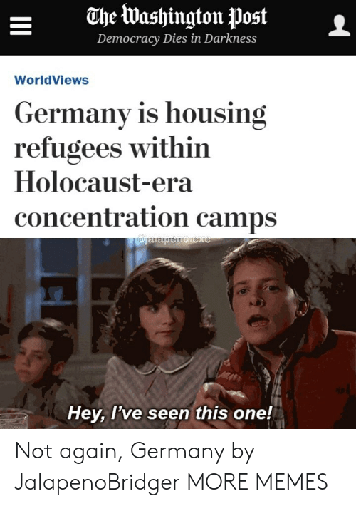 concentration camps: ahe Washington postL  Democracy Diesin Darkness  WorldViews  Germany is housing  refugees within  Holocaust-era  concentration camps  Hey, l've seen this one! Not again, Germany by JalapenoBridger MORE MEMES
