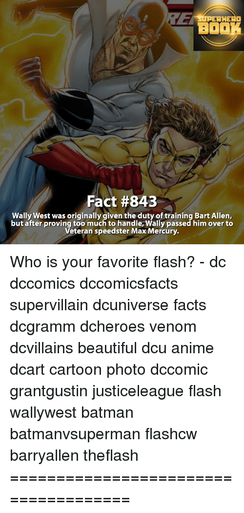 Memes, Bart, and Mercury: AHEAD  BO  Fact #843  Wally West was originally given the duty of training Bart Allen,  but after proving too much tohandle, Wally passed him over to  Veteran speedster Max Mercury. Who is your favorite flash? - dc dccomics dccomicsfacts supervillain dcuniverse facts dcgramm dcheroes venom dcvillains beautiful dcu anime dcart cartoon photo dccomic grantgustin justiceleague flash wallywest batman batmanvsuperman flashcw barryallen theflash =====================================