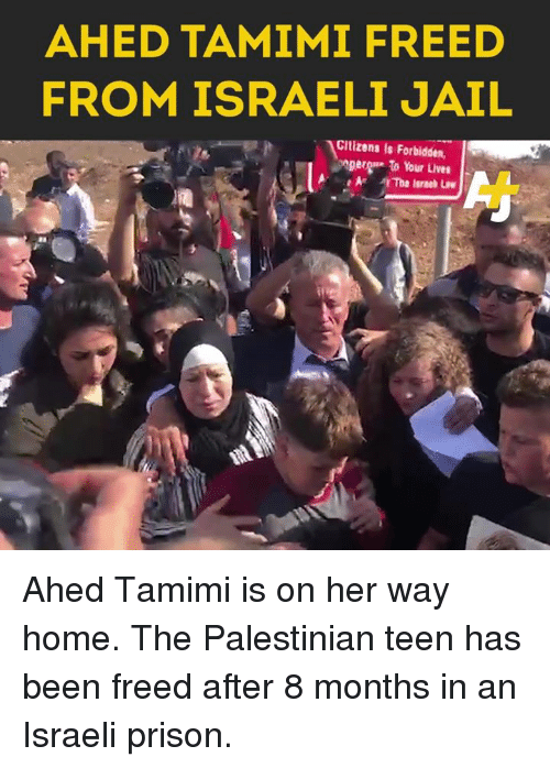 palestinian: AHED TAMIMI FREED  FROM ISRAELI JAIL  Cltizens is Forbidden,  ger to Your Lives Ahed Tamimi is on her way home. The Palestinian teen has been freed after 8 months in an Israeli prison.