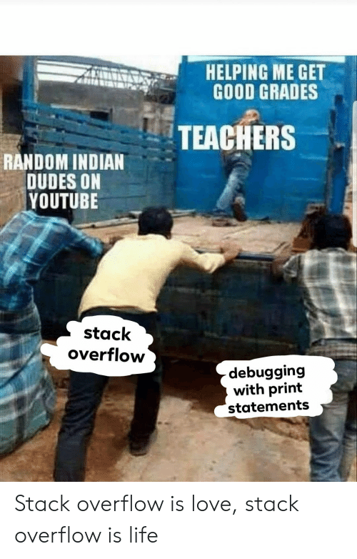 Get Good: AHELPING ME GET  GOOD GRADES  TEACHERS  RANDOM INDIAN  DUDES ON  YOUTUBE  stack  overflow  debugging  with print  statements Stack overflow is love, stack overflow is life