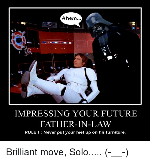 Future, Furniture, and Brilliant: Ahem..  IMPRESSING YOUR FUTURE  FATHER IN-LAW  RULE 1 Never put your feet up on his furniture.