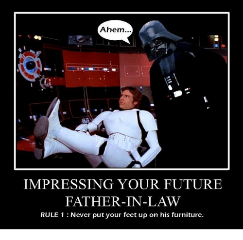 Future, Furniture, and Never: Ahem...  IMPRESSING YOUR FUTURE  FATHER-IN-LAW  RULE 1 : Never put your feet up on his furniture.
