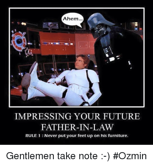 Future, Star Wars, and Ups: Ahem...  IMPRESSING YOUR FUTURE  FATHER-IN-LAW  RULE 1 Never put your feet up on his furniture. Gentlemen take note :-) #Ozmin