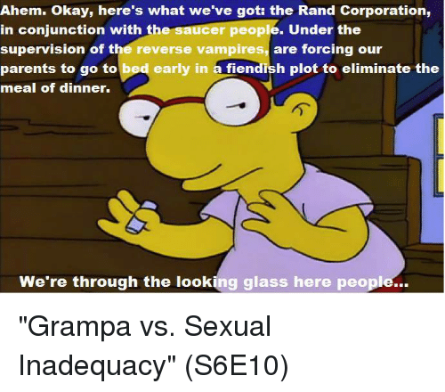 """Were Through: Ahem. Okay, here's what we've got the Rand Corporation,  cer people. Under the  in conjunction with  the s  supervision of the reverse vampires, are forcing our  parents to go to  bed early in a fiendish plot to eliminate the  meal of dinner.  We're through the looking glass here people... """"Grampa vs. Sexual Inadequacy""""  (S6E10)"""