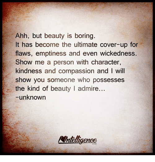Kindness: Ahh, but beauty is boring.  It has become the ultimate cover-up for  flaws, emptiness and even wickedness.  Show me a person with character,  kindness and compassion and I will  show you someone who possesses  the kind of beauty l admire  -unknown